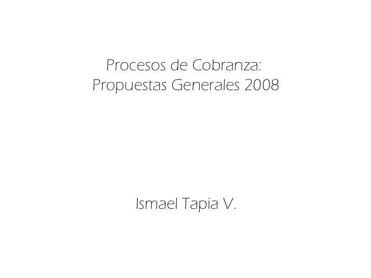 Procesos de Cobranza:  Propuestas Generales 2008 Ismael Tapia V.