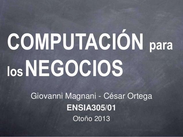 COMPUTACIÓN paralos NEGOCIOS  Giovanni Magnani - César Ortega           ENSIA305/01            Otoño 2013