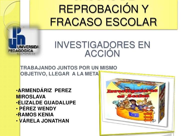 REPROBACIÓN Y          FRACASO ESCOLAR            INVESTIGADORES EN                  ACCIÓN TRABAJANDO JUNTOS POR UN MISMO...