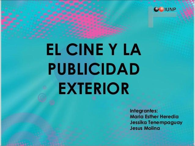 EL CINE Y LA PUBLICIDAD EXTERIOR Integrantes: Maria Esther Heredia Jessika Tenempaguay Jesus Molina