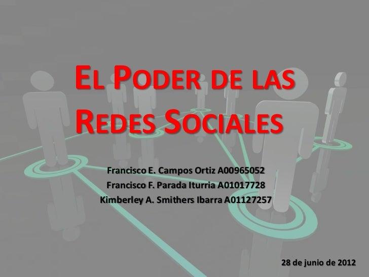 EL PODER DE LASREDES SOCIALES  Francisco E. Campos Ortiz A00965052  Francisco F. Parada Iturria A01017728 Kimberley A. Smi...