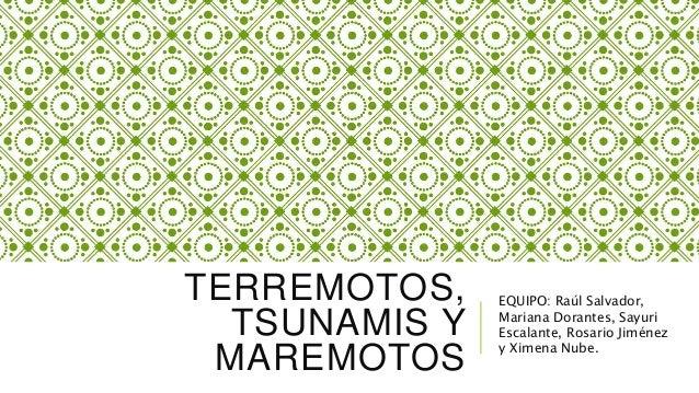 TERREMOTOS, TSUNAMIS Y MAREMOTOS EQUIPO: Raúl Salvador, Mariana Dorantes, Sayuri Escalante, Rosario Jiménez y Ximena Nube.