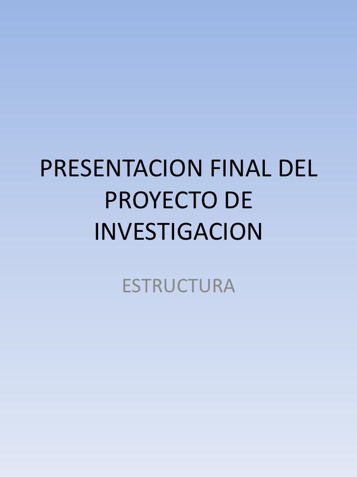 PRESENTACION FINAL DEL     PROYECTO DE    INVESTIGACION      ESTRUCTURA