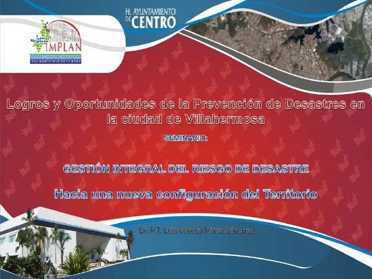 Logros y Oportunidades de la Prevención de Desastres en la ciudad de Villahermosa<br />SEMINARIO: <br />GESTIÓN INTEGRAL D...