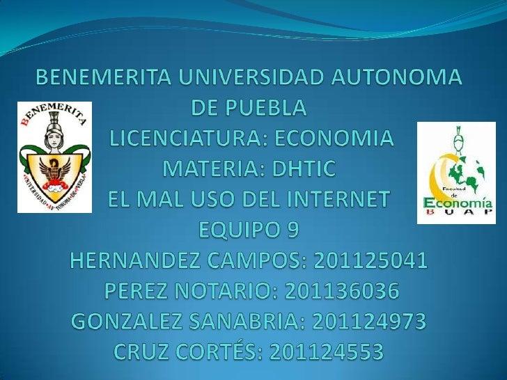 BENEMERITA UNIVERSIDAD AUTONOMA DE PUEBLALICENCIATURA: ECONOMIAMATERIA: DHTICEL MAL USO DEL INTERNETEQUIPO 9HERNANDEZ CAM...