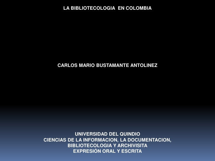 LA BIBLIOTECOLOGIA  EN COLOMBIA<br />CARLOS MARIO BUSTAMANTE ANTOLINEZ<br />UNIVERSIDAD DEL QUINDIO<br />CIENCIAS DE LA IN...