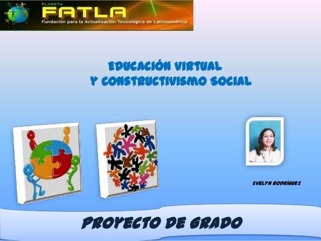 Educación Virtual y Constructivismo Social                            Evelyn RodríguezProyecto de Grado