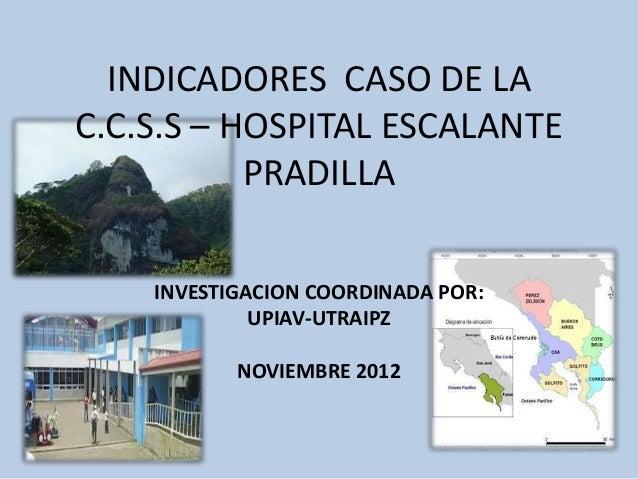INDICADORES CASO DE LA C.C.S.S – HOSPITAL ESCALANTE PRADILLA INVESTIGACION COORDINADA POR: UPIAV-UTRAIPZ NOVIEMBRE 2012