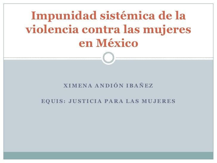 Ximena Andión Ibañez<br />EQUIS: Justicia para las Mujeres <br />Impunidadsistémica de la violencia contra las mujeres en ...