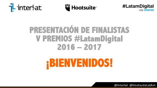 PRESENTACIÓN DE FINALISTAS V PREMIOS #LatamDigital 2016 – 2017 ¡BIENVENIDOS!                       ...