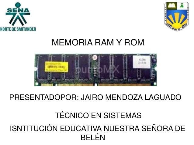 MEMORIA RAM Y ROMPRESENTADOPOR: JAIRO MENDOZA LAGUADOTÉCNICO EN SISTEMASISNTITUCIÓN EDUCATIVA NUESTRA SEÑORA DEBELÉN