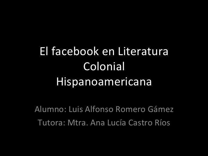 El facebook en Literatura Colonial Hispanoamericana Alumno: Luis Alfonso Romero Gámez Tutora: Mtra. Ana Lucía Castro Ríos
