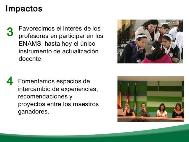 Impactos3   Favorecimos el interés de los    profesores en participar en los    ENAMS, hasta hoy el único    instrumento d...