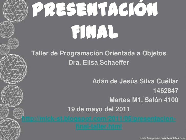 Presentación Final<br />Taller de Programación Orientada a Objetos<br />Dra. Elisa Schaeffer<br />Adán de Jesús Silva Cuél...