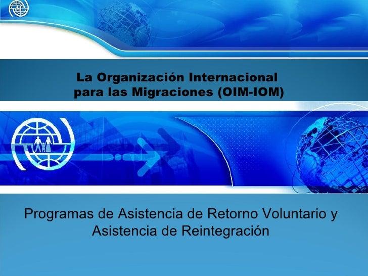 La Organización Internacional  para las Migraciones (OIM-IOM) Programas de Asistencia de Retorno Voluntario y Asistencia d...