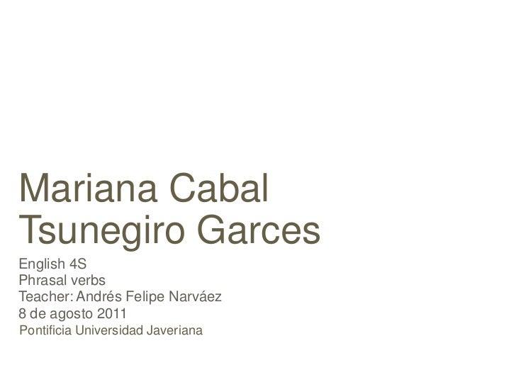 Mariana CabalTsunegiro GarcesEnglish 4SPhrasal verbsTeacher: Andrés Felipe Narváez8 de agosto 2011Pontificia Universidad J...