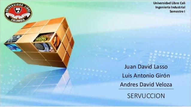 Universidad Libre Cali  Ingeniería Industrial  Juan David Lasso  Luis Antonio Girón  Andres David Veloza  SERVUCCION  Seme...