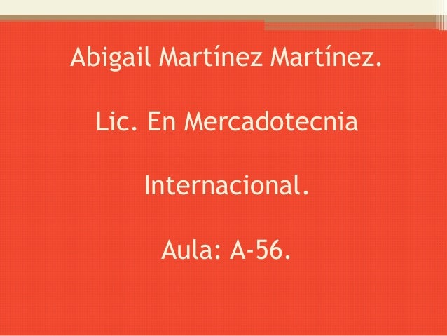 Abigail Martínez Martínez.  Lic. En Mercadotecnia      Internacional.       Aula: A-56.