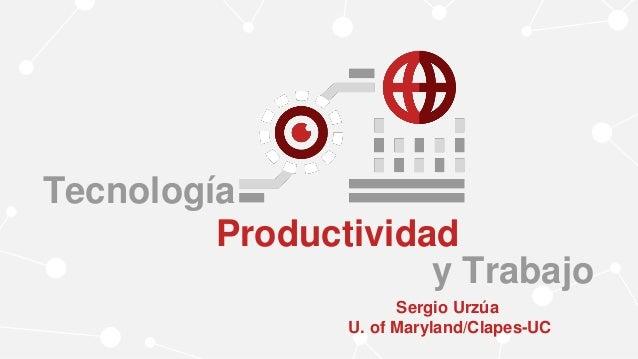 Tecnología Productividad y Trabajo Sergio Urzúa U. of Maryland/Clapes-UC