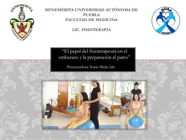 """BENEMÉRITA UNIVERSIDAD AUTÓNOMA DE PUEBLA FACULTAD DE MEDICINA LIC. FISIOTERAPIA  """"El papel del fisioterapeuta en el embar..."""