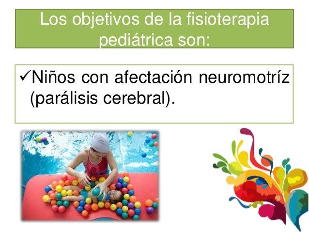 Los objetivos de la fisioterapia         pediátrica son:Niños con afectación neuromotríz (parálisis cerebral).