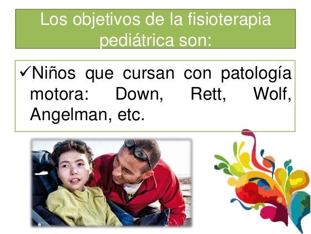 Los objetivos de la fisioterapia         pediátrica son:Niños que cursan con patología motora:   Down,   Rett,  Wolf, Ang...