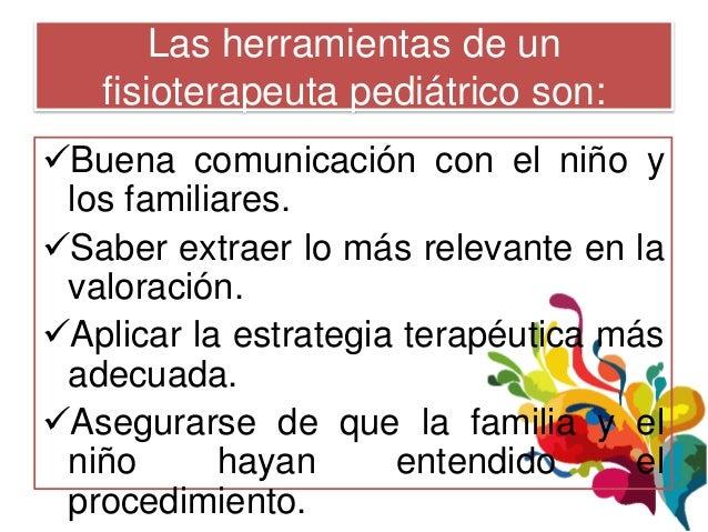 Las herramientas de un   fisioterapeuta pediátrico son:Buena comunicación con el niño y los familiares.Saber extraer lo ...