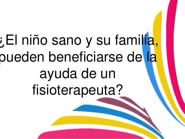 ¿El niño sano y su familia,pueden beneficiarse de la        ayuda de un      fisioterapeuta?