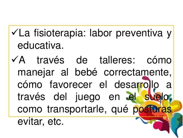 La fisioterapia: labor preventiva y educativa.A través de talleres: cómo manejar al bebé correctamente, cómo favorecer e...