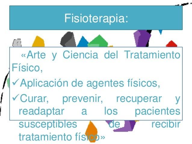 Fisioterapia:  «Arte y Ciencia del TratamientoFísico,Aplicación de agentes físicos,Curar, prevenir, recuperar y readapta...