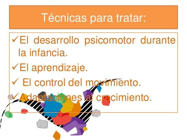 Técnicas para tratar:El desarrollo psicomotor durante la infancia.El aprendizaje. El control del movimiento.Adaptacion...