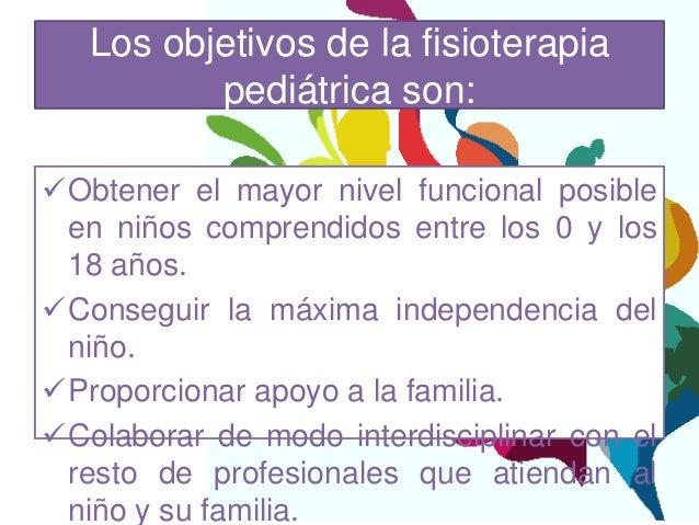 Los objetivos de la fisioterapia          pediátrica son:Obtener el mayor nivel funcional posible en niños comprendidos e...