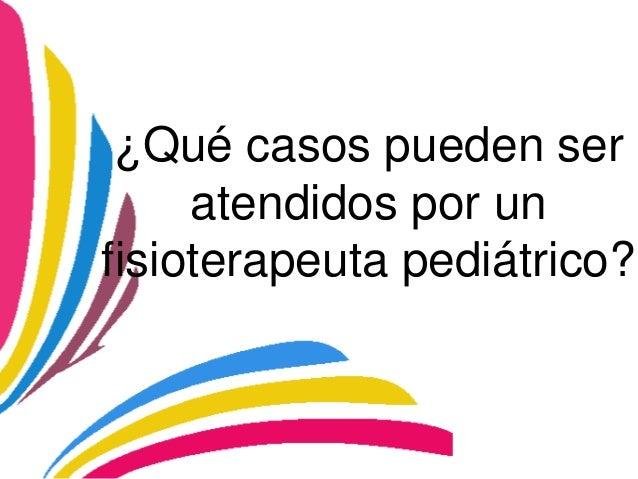 ¿Qué casos pueden ser     atendidos por unfisioterapeuta pediátrico?