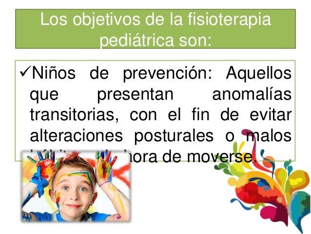 Los objetivos de la fisioterapia         pediátrica son:Niños de prevención: Aquellos que       presentan     anomalías t...