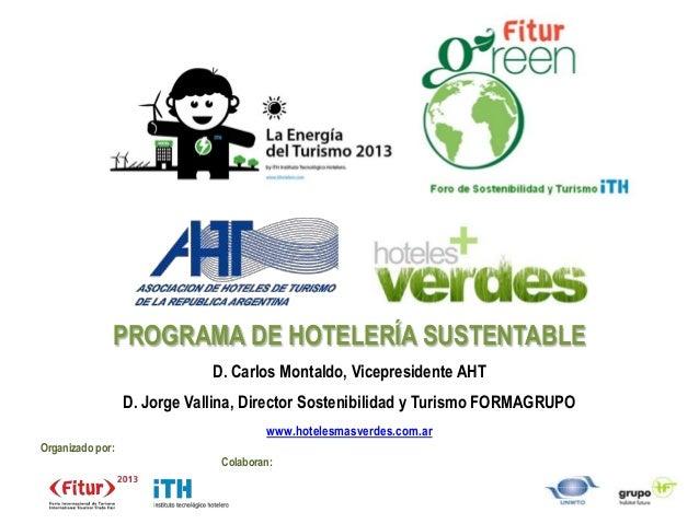 PROGRAMA DE HOTELERÍA SUSTENTABLE                              D. Carlos Montaldo, Vicepresidente AHT                  D. ...