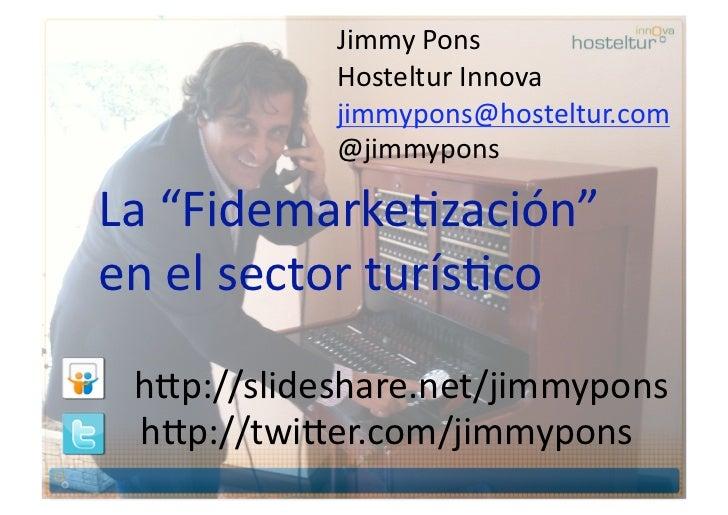 "JimmyPons            HostelturInnova            jimmypons@hosteltur.com            @jimmyponsLa""FidemarkeBzación""..."