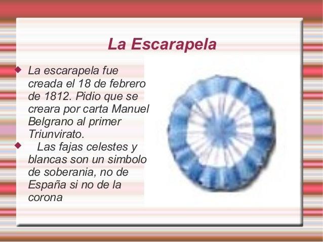 La Escarapela  La escarapela fue creada el 18 de febrero de 1812. Pidio que se creara por carta Manuel Belgrano al primer...