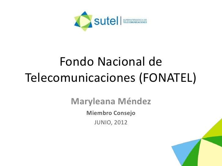 Fondo Nacional deTelecomunicaciones (FONATEL)       Maryleana Méndez          Miembro Consejo            JUNIO, 2012