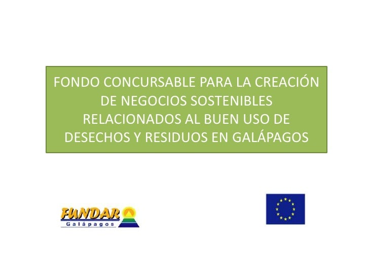 FONDO CONCURSABLE PARA LA CREACIÓN      DE NEGOCIOS SOSTENIBLES   RELACIONADOS AL BUEN USO DE DESECHOS Y RESIDUOS EN GALÁP...