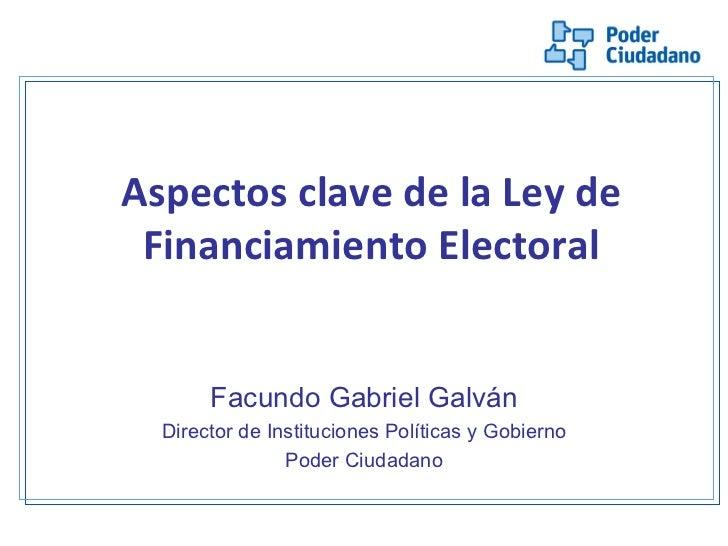 Aspectos clave de la Ley de Financiamiento Electoral <ul><li>Facundo Gabriel Galván </li></ul><ul><li>Director de Instituc...