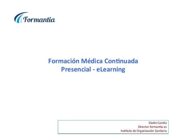 Formación  Médica  Con/nuada   Presencial  -‐  eLearning   Eladio  Candia   Director  forman1a.es   ...