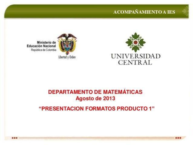 """ACOMPAÑAMIENTO A IES DEPARTAMENTO DE MATEMÁTICAS Agosto de 2013 """"PRESENTACION FORMATOS PRODUCTO 1"""""""