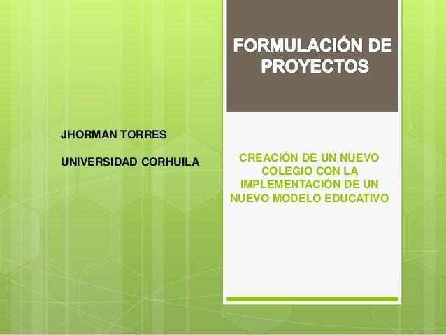 CREACIÓN DE UN NUEVO COLEGIO CON LA IMPLEMENTACIÓN DE UN NUEVO MODELO EDUCATIVO JHORMAN TORRES UNIVERSIDAD CORHUILA
