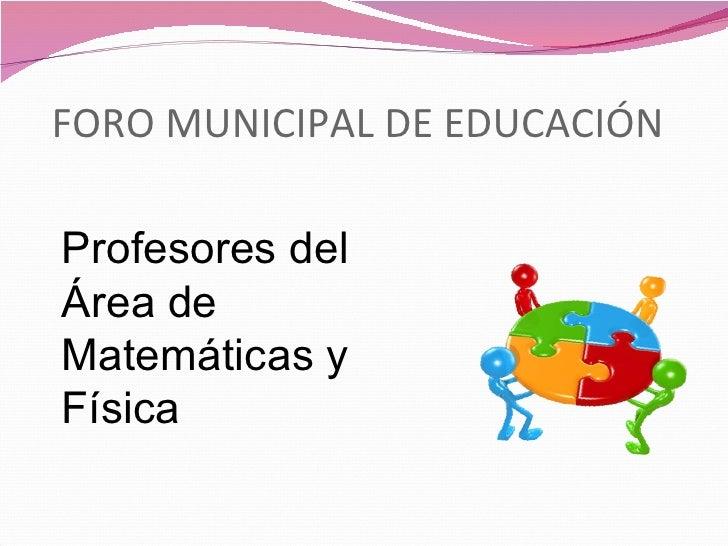 FORO MUNICIPAL DE EDUCACIÓNProfesores delÁrea deMatemáticas yFísica