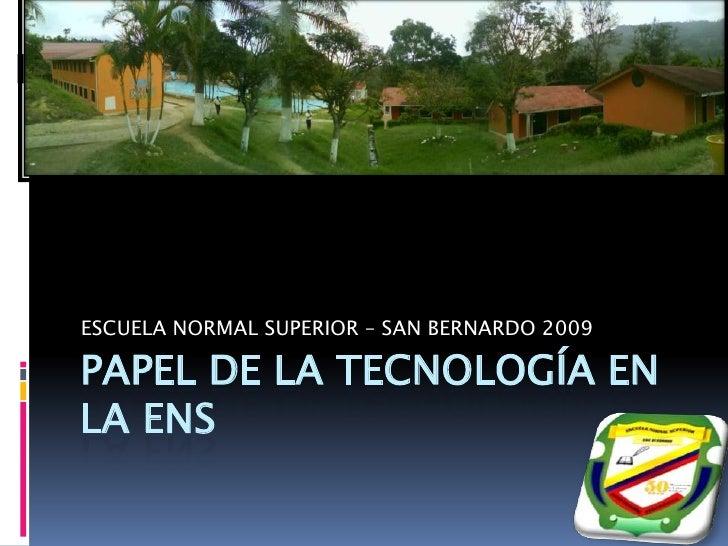 PAPEL DE LA TECNOLOGÍA EN LA ENS<br />ESCUELA NORMAL SUPERIOR – SAN BERNARDO 2009<br />
