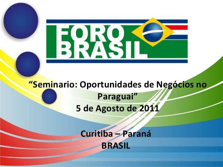 "Curitiba – Paraná BRASIL "" Seminario: Oportunidades de Negócios no Paraguai"" 5 de Agosto de 2011"