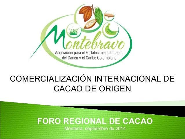 COMERCIALIZACIÓN INTERNACIONAL DE  CACAO DE ORIGEN  FORO REGIONAL DE CACAO  Montería, septiembre de 2014