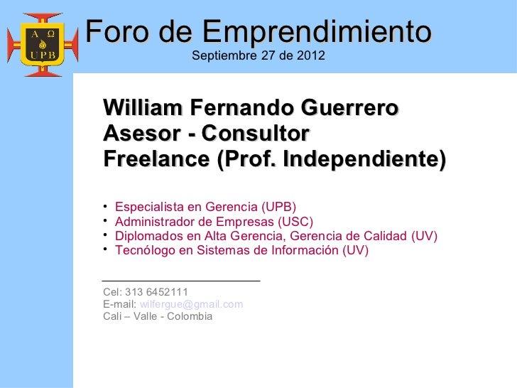 Foro de Emprendimiento                  Septiembre 27 de 2012 William Fernando Guerrero Asesor - Consultor Freelance (Prof...