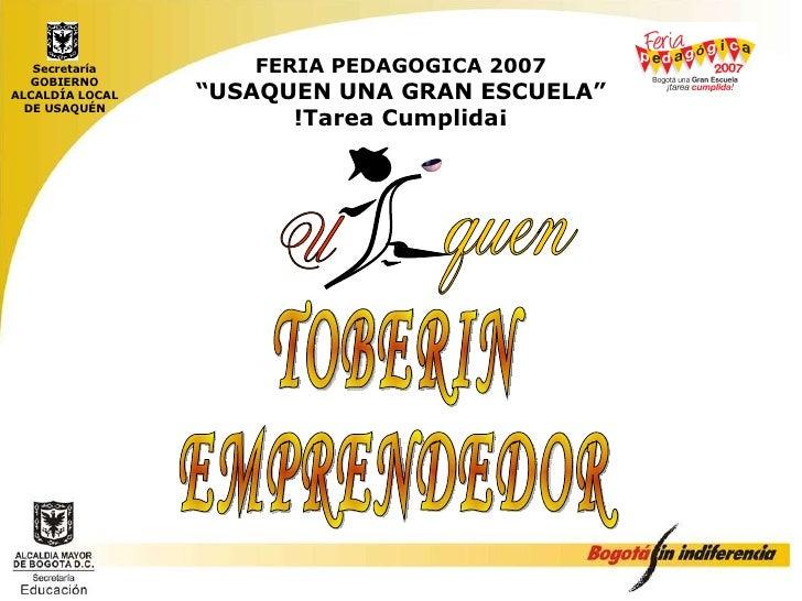 """FERIA PEDAGOGICA 2007 """"USAQUEN UNA GRAN ESCUELA"""" !Tarea Cumplida¡ Secretaría GOBIERNO ALCALDÍA LOCAL DE USAQUÉN TOBERIN  E..."""