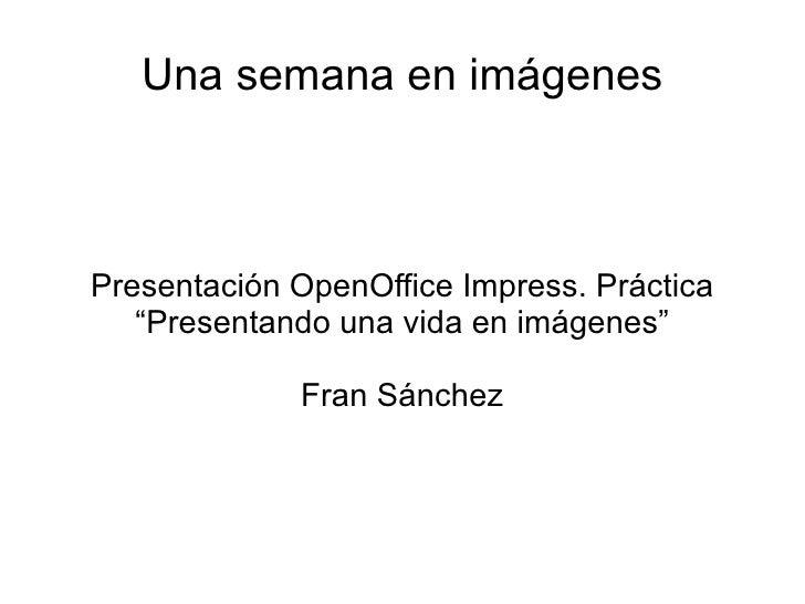 """Una semana en imágenesPresentación OpenOffice Impress. Práctica   """"Presentando una vida en imágenes""""             Fran Sánc..."""